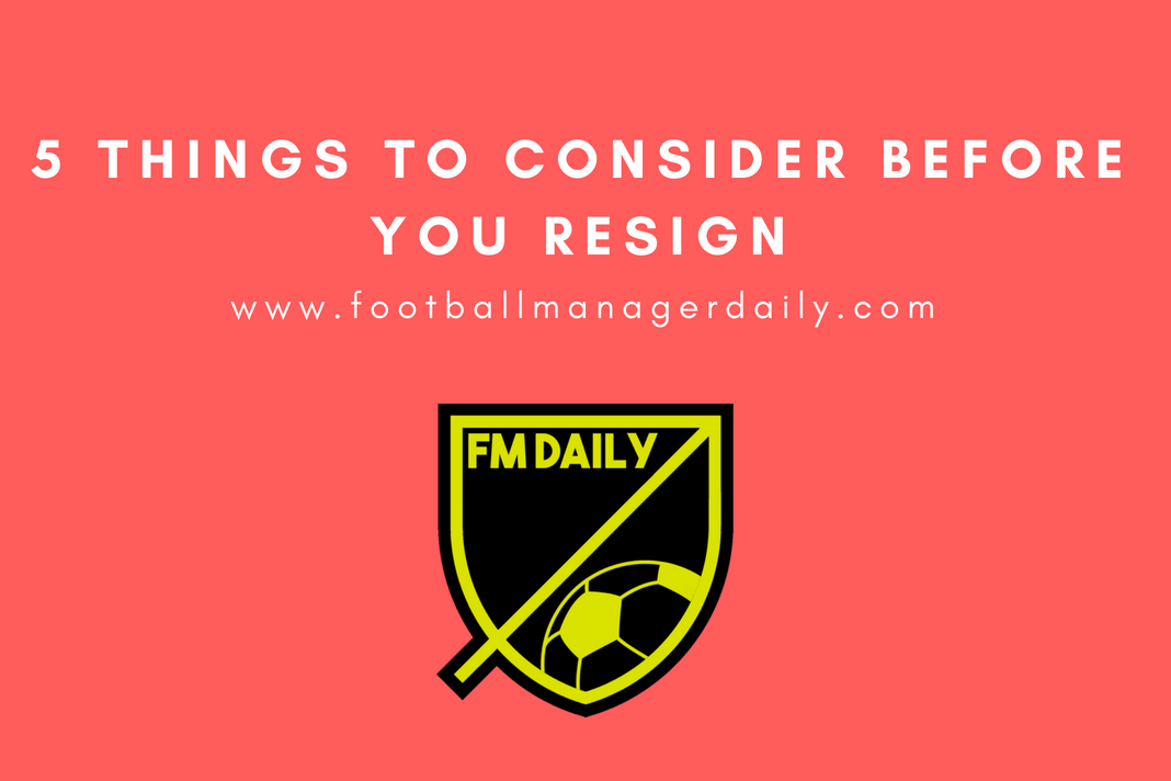 5 things to consider before you resign FM18